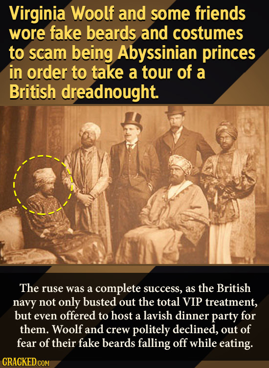 Virginia Woolf and some friends wore fake beards and costumes to scam being Abyssinian princes in order to take a tour of a British dreadnought. The r