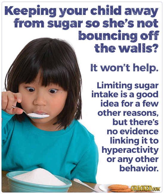 Keeping your child away from sugar so she's not bouncing off the walls? It won't help. Limiting sugar intake is a good idea for a few other reasons, b