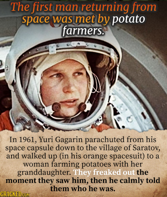 The first man returning from space was met by potato farmers. In 1961, Yuri Gagarin parachuted from his space capsule down to the village of Saratov,