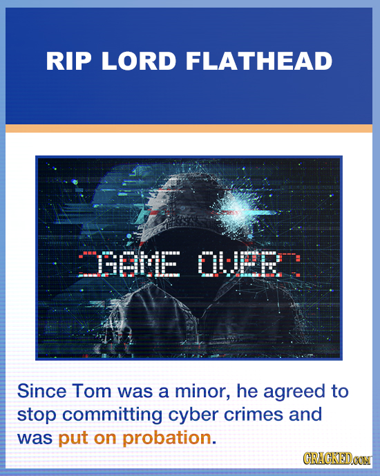 RIP LORD FLATHEAD BBME OLJEE Since Tom was a minor, he agreed to stop committing cyber crimes and was put on probation. GRACKEDOONT