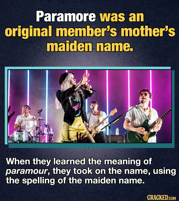 Paramore was an original member's mother's maiden name. When they learned the meaning of paramour, they took on the name, using the spelling of the ma