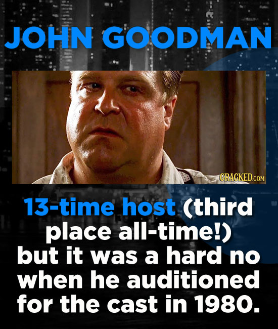 JOHN GOODMAN GRACKEDCOM 13-time host (third place all-time!) but it was a hard no when he auditioned for the cast in 1980.