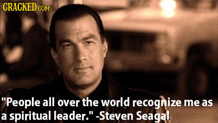 People all over the world recognize me as a spiritual leader. -Steven Seagal