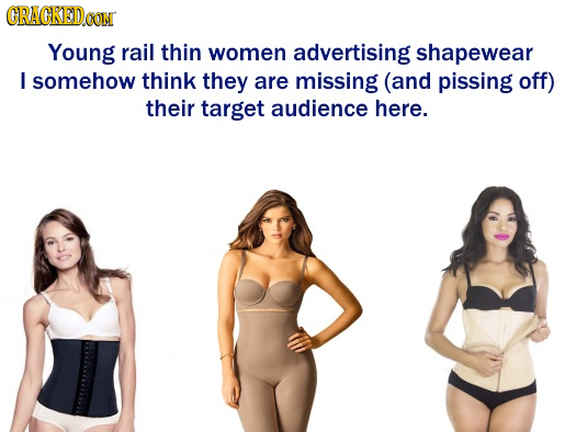 ORAGKEDa CON Young rail thin women advertising shapewear I somehow think they are missing (and pissing off) their target audience here.