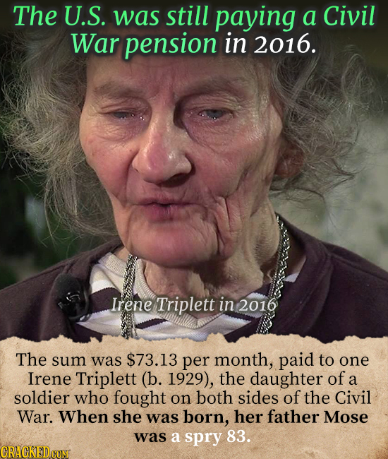 The U.S. was still paying a Civil War pension in 2016. Irene Triplett in 2016 The sum was $73.13 per month, paid to one Irene Triplett (b. 1929), the