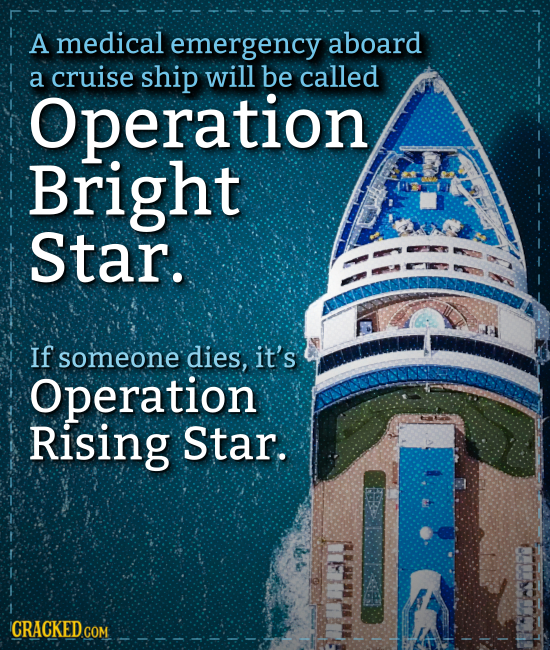 A medical emergency aboard a cruise ship will be called Operation Bright Star. If someone dies, it's Operation Rising Star. CRACKEDcO COM