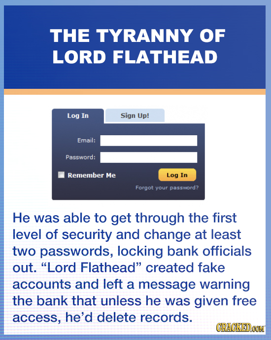 THE TYRANNY OF LORD FLATHEAD Log In Sign Up! Email: Password: Remember Me Log In Forgot your password? He was able to get through the first level of s