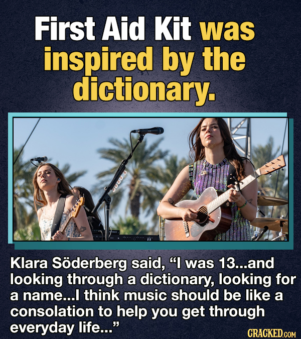 First Aid Kit was inspired by the dictionary. Klara Soderberg said, I was 13...and looking through a dictionary, looking for a name.... I think music