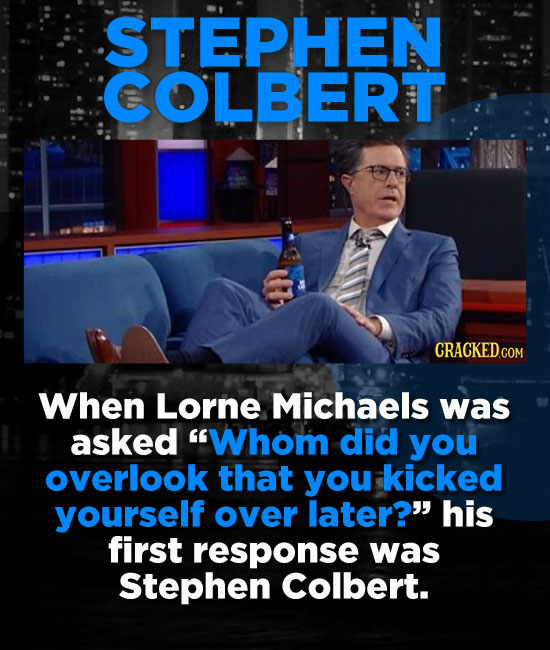STEPHEN COLBERT When Lorne Michaels was asked Whom did you overlook that you kicked yourself over later? his first response was Stephen Colbert.