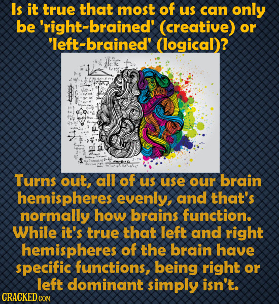 Is it true that most of us can only be -brained' (creative) or 'left-brained' (logical)? pt Turns out, all of us use our brain hemispheres evenly, and