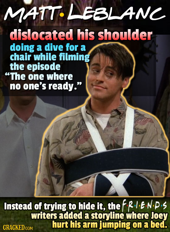 MATT LANC dislocated his shoulder doing a dive for a chair while filming the episode The one where no one's ready. Instead of trying to hide it, the