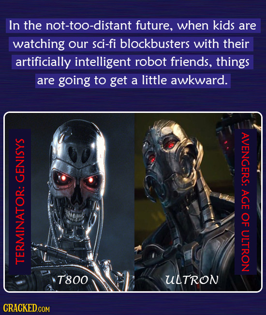 In the not-too-distant future, when kids are watching our sci-fi blockbusters with their artificially intelligent robot friends, things are going to g