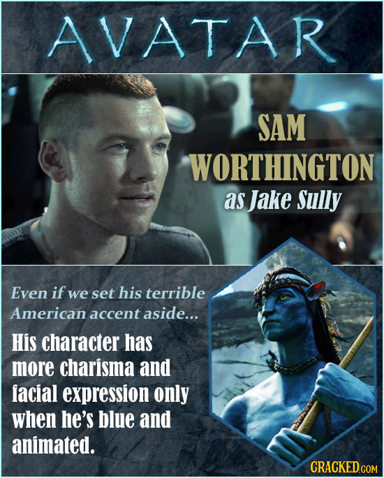 AVATAR SAM WORTHINGTON as Jake Sully Even if we set his terrible American accent aside... His character has more charisma and facial expression only w