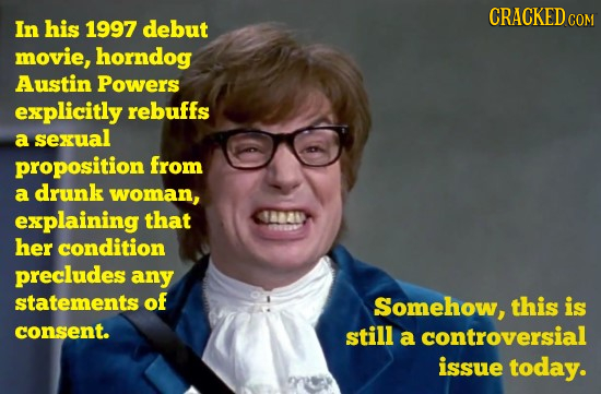 CRACKED In his 1997 debut COM movie, horndog Austin Powers explicitly rebuffs a sexual proposition from a drunk woman, explaining that 18040 her condi
