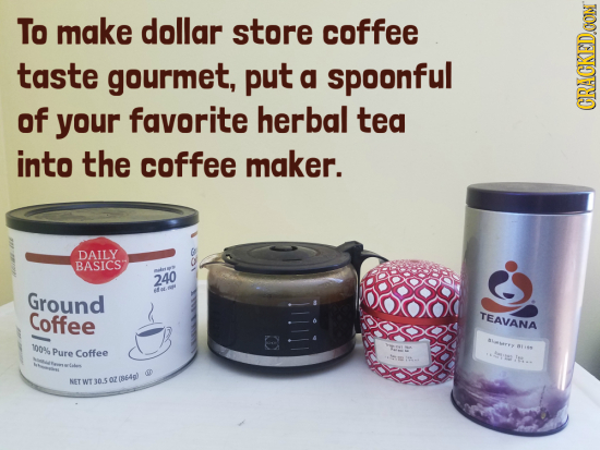 To make dollar store coffee taste gourmet, put a spoonful of your favorite herbal tea CRACKEDOON into the coffee maker. DAILY BASICS 240 Ground Coffee