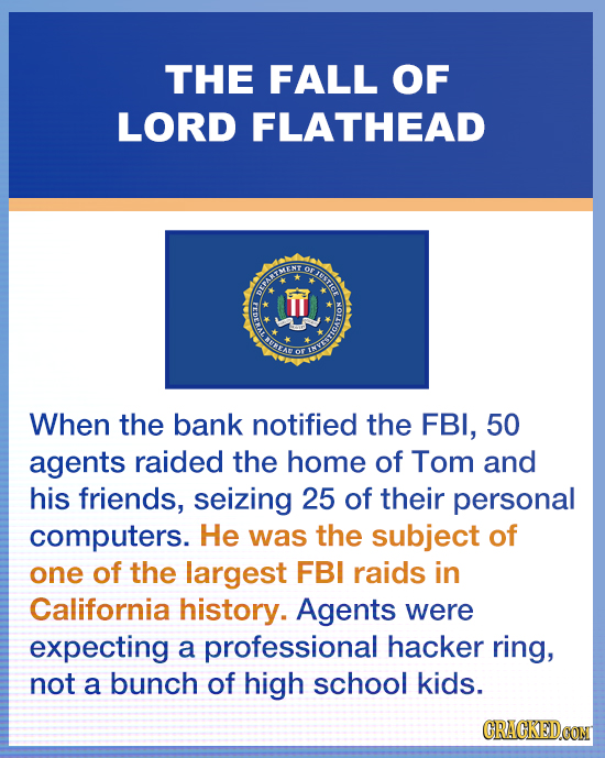 THE FALL OF LORD FLATHEAD OF F IHSTICE OFPARTMENT U N OF INVEBRIG When the bank notified the FBI, 50 agents raided the home of Tom and his friends, se