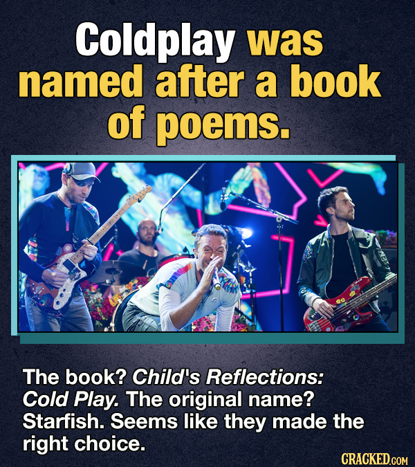 Coldplay was named after a book of poems. The book? Child's Reflections: Cold Play. The original name? Starfish. Seems like they made the right choice
