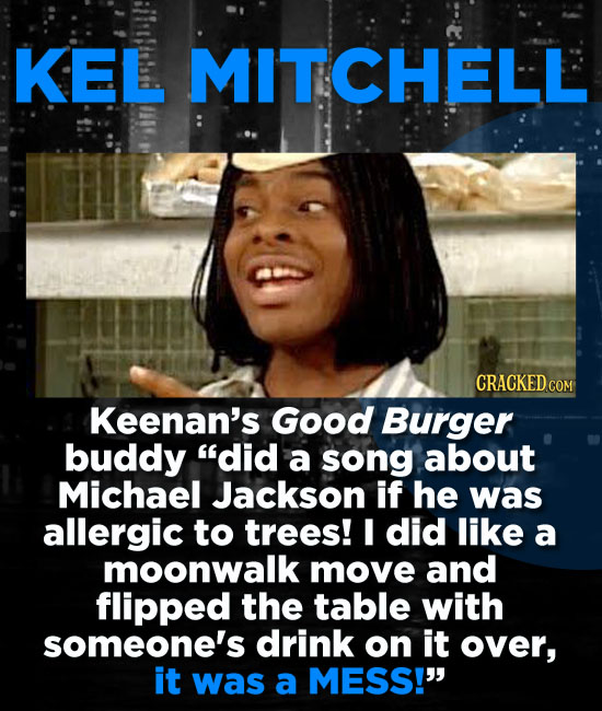 KEL MITCHELL Keenan's Good Burger buddy did a song about Michael Jackson if he was allergic to trees! I did like a moonwalk move and flipped the tabl
