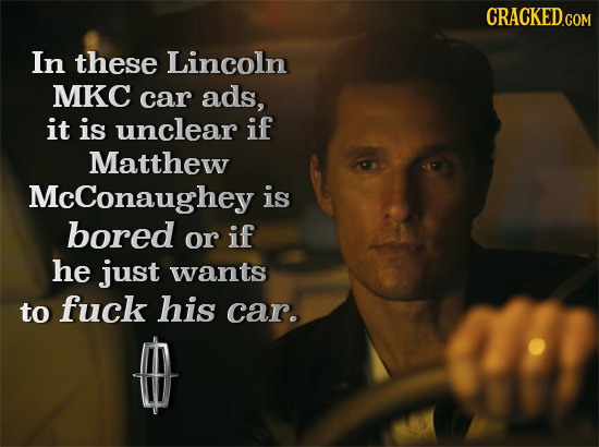 CRACKED.COM In these Lincoln MKC car ads, it is unclear if Matthew McConaughey is bored or if he just wants to fuck his car.