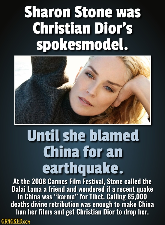 Sharon Stone was Christian Dior's spokesmodel. Until she blamed China for an earthquake. At the 2008 Cannes Film Festival, Stone called the Dalai Lama