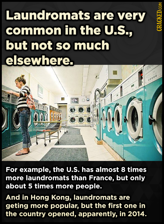 Laundromats are very common in the U.S., CRA but not so much elsewhere. 900 B BR For example, the U.S. has almost 8 times more laundromats than France