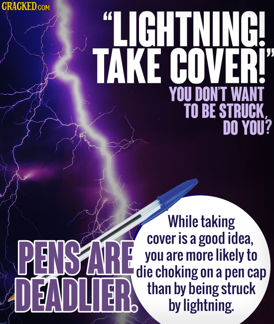 LIGHTNING! TAKE COVER! YOU DON'T WANT TO BE STRUCK, DO YOU? While taking PENS ARE cover is a good idea, you are more likely to die choking on a DEAD