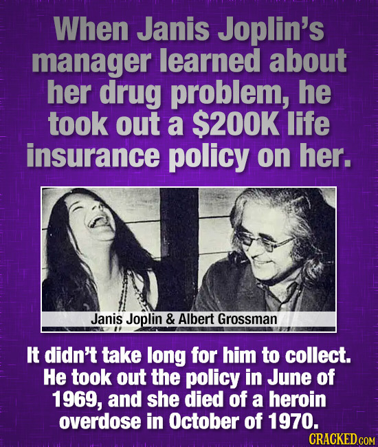 When Janis Joplin's manager learned about her drug problem, he took out a $200K life insurance policy on her. Janis Joplin & Albert Grossman It didn't