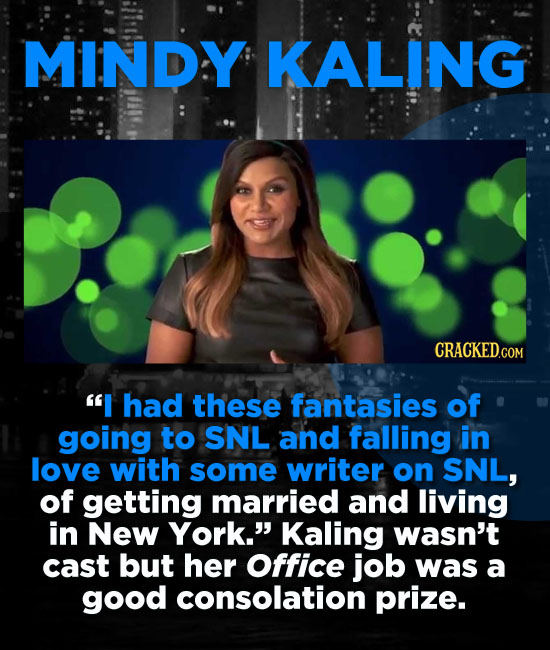 MINDY KALING I had these fantasies of going to SNL and falling in love with some writer on SNL, of getting married and living in New York. Kaling wa