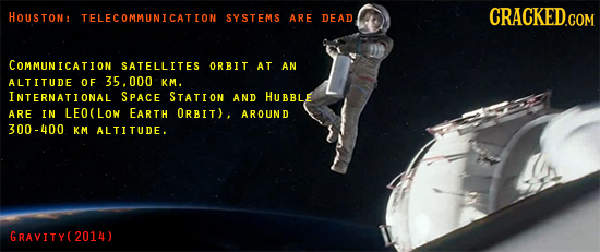 HOUSTON: CRACKED.COM TELECOMMUNICATION SYSTEMS ARE DEAD COMMUNICATION SATELLITES ORBIT AT AN ALTITUDE OF 35.000 KM. INTERNATONAL SPACE STATION AND HUB