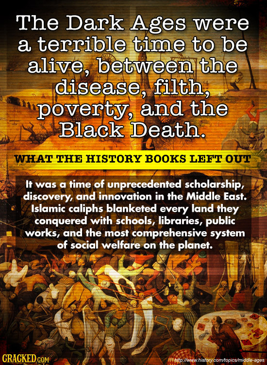The Dark Ages were a terrible time to be alive, betweeny the disease, filth, poverty, and the Black Death. WHAT THE HISTORY BOOKS LEFT oUT It was a ti
