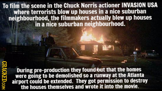 To film the scene in the Chuck Norris actioner INVASION USA where terrorists blow up houses in a nice suburban neighbourhood, the filmmakers actually