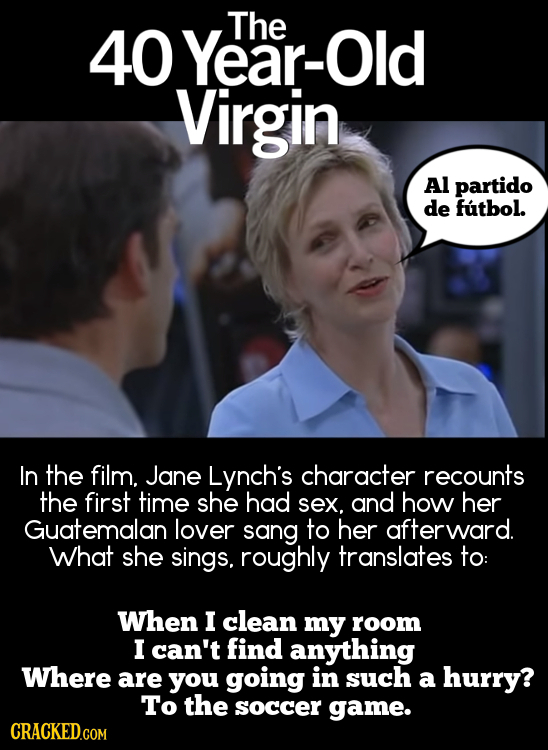 Year-Old The 40 Virgin Al partido de futbol. In the film. Jane Lynch's character recounts the first time she had sex, and how her Guatemalan lover san