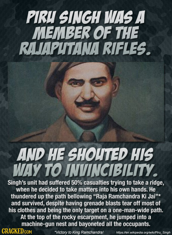 PIRU SINGH WAS A MEMBER OF THE RAJAPUTANA RIFLES. AND HE SHOUTED HIS WAY TO INVINCIBILITY. Singh's unit had suffered 50% casualties trying to take a r