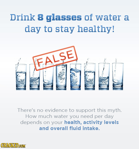 Drink 8 glasses of water a day to stay healthy! FALSE There's no evidence to support this myth. How much water you need per day depends on your health