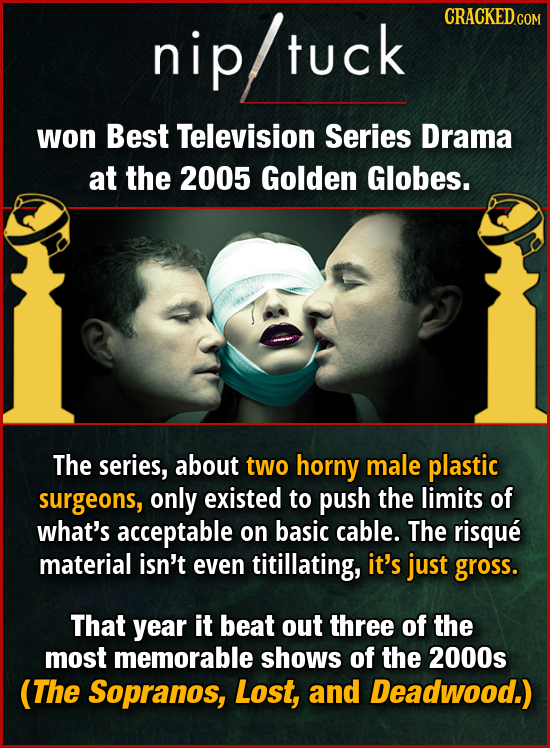 CRACKEDco niptuck tuck won Best Television Series Drama at the 2005 Golden Globes. The series, about two horny male plastic surgeons, only existed to