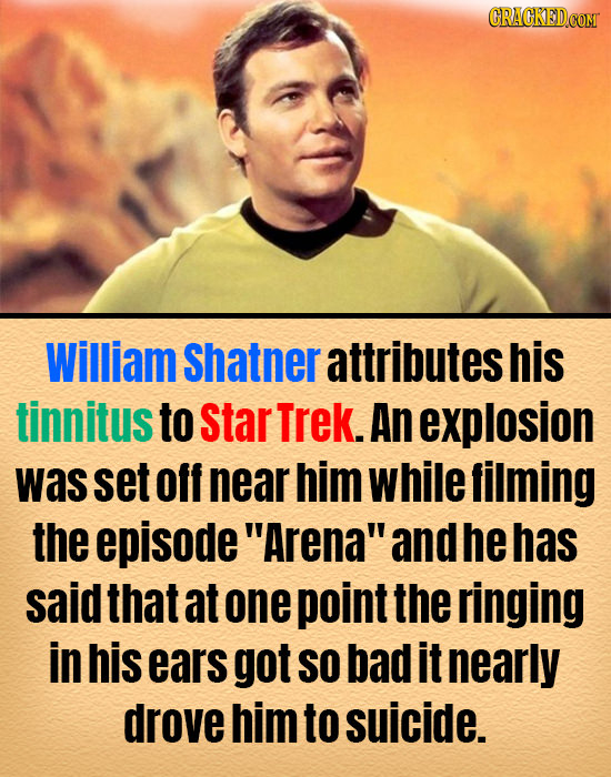 William Shatner attributes his tinnitus to star Trek. An explosion was set off near him while filming the episode Arena and he has said that at one