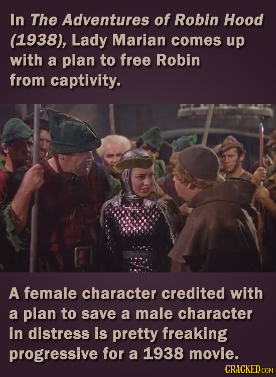In The Adventures of Robin Hood (1938), Lady Marian comes up with a plan to free Robin from captivity. A female character credited with a plan to save