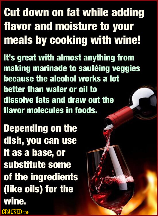 Cut down on fat while adding flavor and moisture to your meals by cooking with wine! It's great with almost anything from making marinade to sauteing