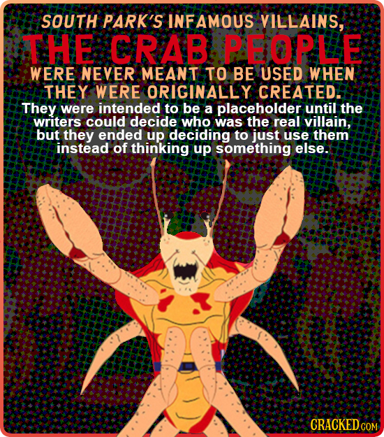 SOUTH PARK'S INFAMOUS VILLAINS, STHE CRAB PBOPLE WERE NEVER MEANT TO BE USED WHEN THEY WERE ORIGINALLY CREATED They were intended to be a placeholder