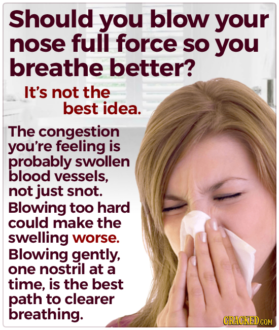 Should you blow your nose full force SO you breathe better? It's not the best idea. The congestion you're feeling is probably swollen blood vessels, n