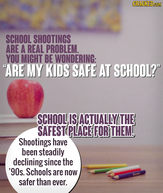 SCHOOL SHOOTINGS ARE A REAL PROBLEM. YOU MIGHT BE WONDERING: ARE MY KIDS SAFE AT SCHOOL? SCHOOLIS ACTUALLY THE SAFESTE PLACE FOR THEM. Shootings hav
