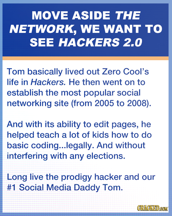 MOVE ASIDE THE NETWORK, WE WANT TO SEE HACKERS 2.0 Tom basically lived out Zero Cool's life in Hackers. He then went on to establish the most popular