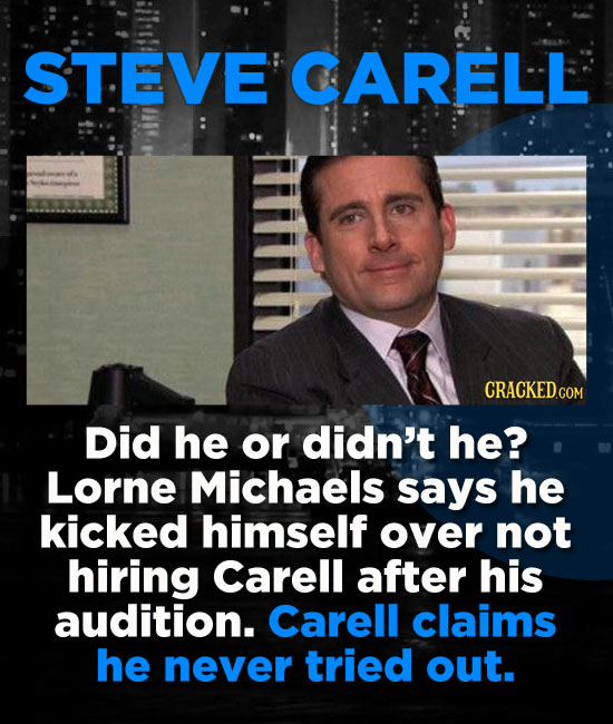STEVE CARELL Did he or didn't he? Lorne Michaels says he kicked himself over not hiring Carell after his audition. Carell claims he never tried out.