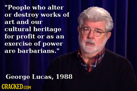 People who alter or destroy works of art and our cultural heritage for profit or as an exercise of power are barbarians. George Lucas, 1988