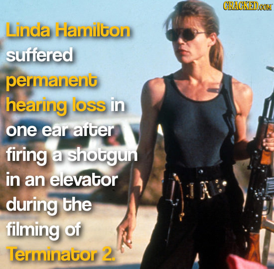 Linda Hamilton suffered permanent hearing loss in one ear after firing a shotgun in an elevator during the filming of Terminator 2