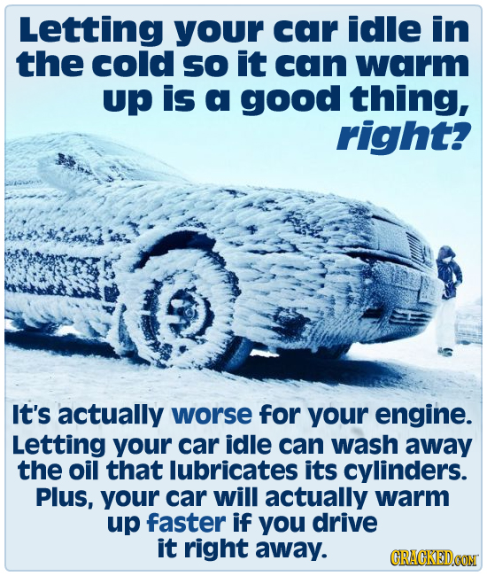 Letting your car idle in the cold So it can warm Up is a good thing, right? It's actually worse for your engine. Letting your car idle can wash away t