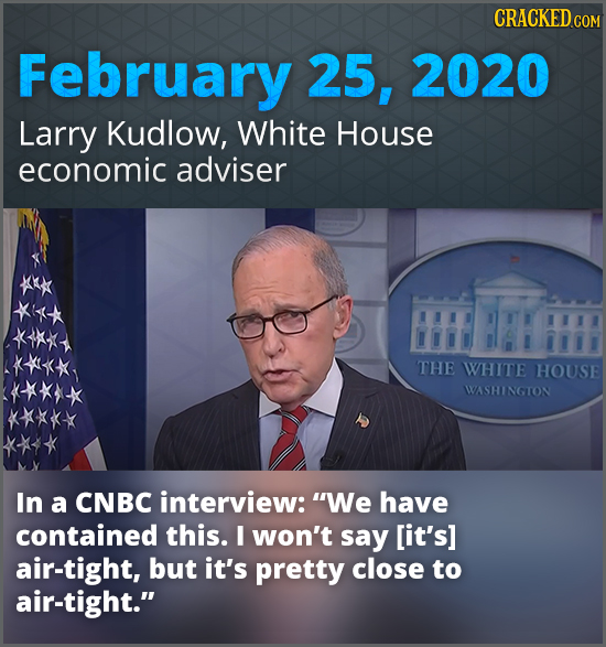 CRACKED co February 25, 2020 Larry Kudlow, White House economic adviser THE WHITIE HOUSE WASHINGTON In a CNBC interview: We have contained this. I wo