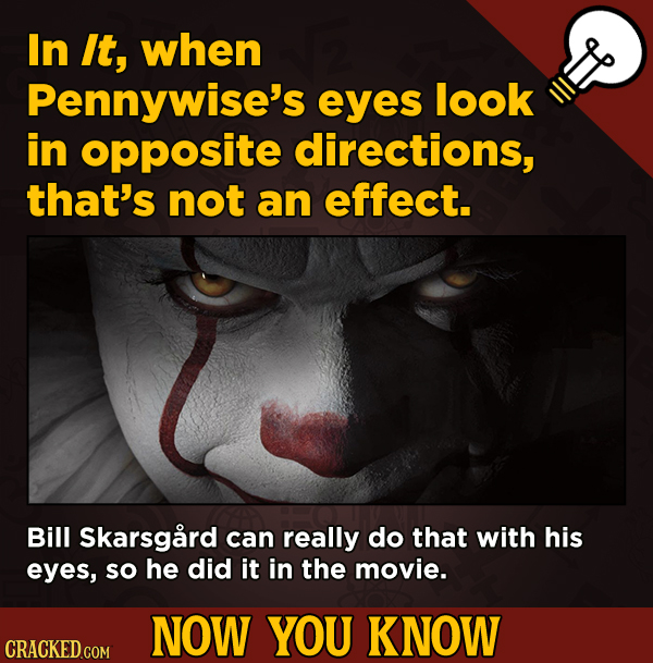 13 Little-Known Facts About Movies, History, And Science - In It, when Pennywise's eyes look in opposite directions, that's not an effect.