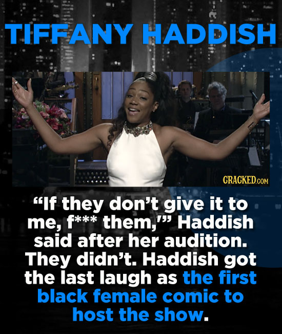 TIFFANY HADDISH If they don't give it to me, f*x*k them, Haddish said after her audition. They didn't. Haddish got the last laugh as the first blac