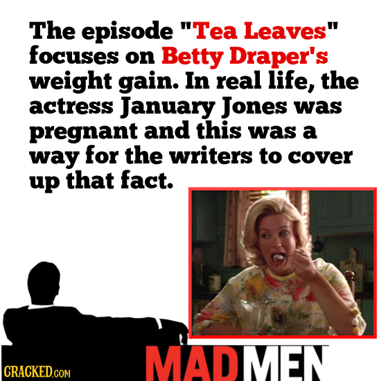 The episode Tea Leaves focuses on Betty Draper's weight gain. In real life, the actress January Jones was pregnant and this was a way for the writer